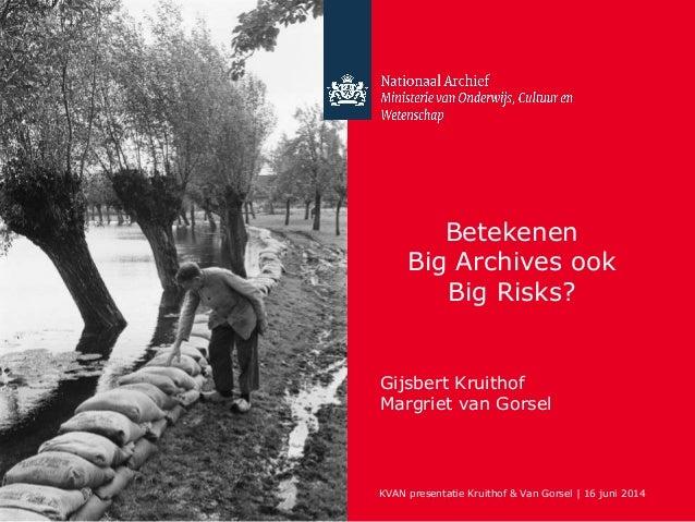 Betekenen Big Archives ook Big Risks? Gijsbert Kruithof Margriet van Gorsel KVAN presentatie Kruithof & Van Gorsel | 16 ju...