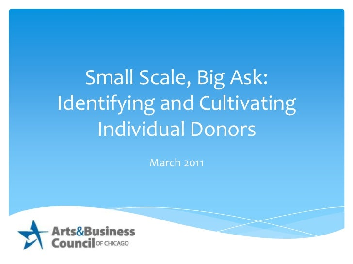 Small Scale, Big Ask:<br />Identifying and Cultivating <br />Individual Donors<br />March 2011<br />