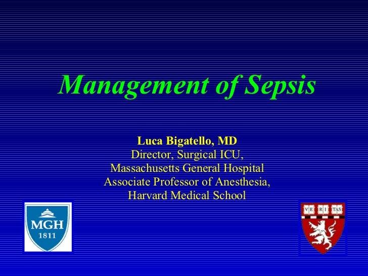 Management of Sepsis Luca Bigatello, MD Director, Surgical ICU, Massachusetts General Hospital Associate Professor of Anes...