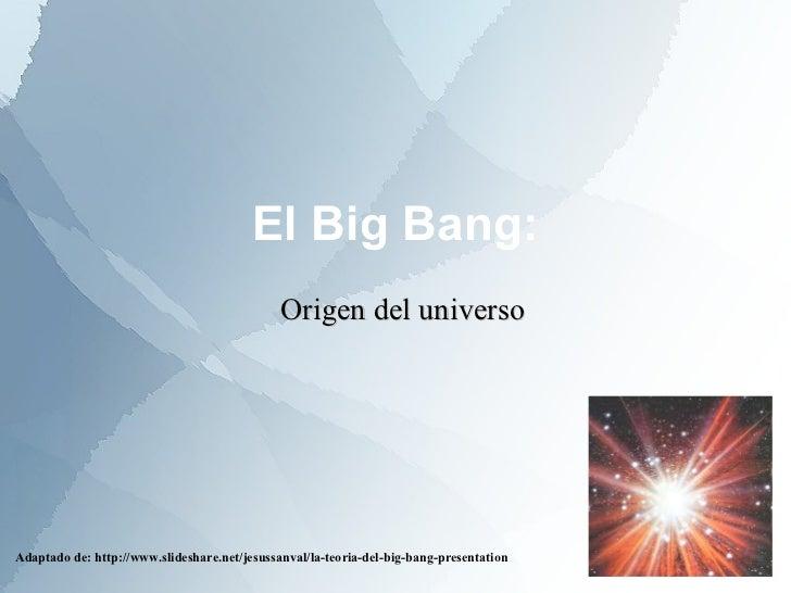El Big Bang: Adaptado de: http://www.slideshare.net/jesussanval/la-teoria-del-big-bang-presentation Origen del universo