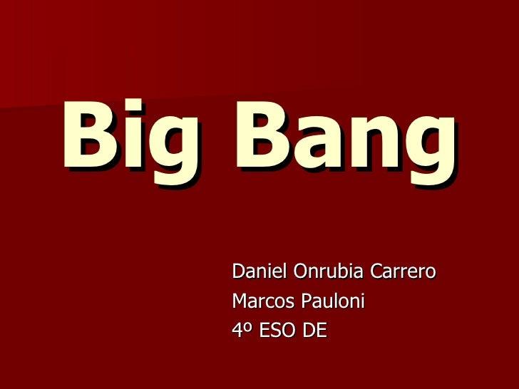 Big Bang <ul><li>Daniel Onrubia Carrero </li></ul><ul><li>Marcos Pauloni </li></ul><ul><li>4º ESO DE  </li></ul>
