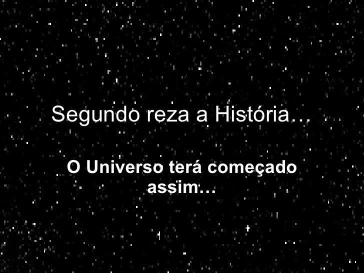 Segundo reza a História… O Universo terá começado assim…