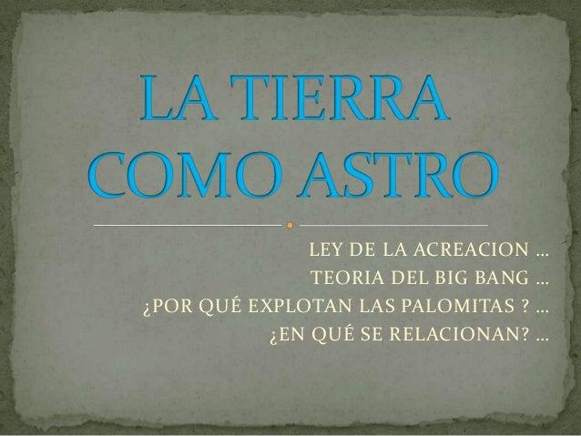 LEY DE LA ACREACION    …               TEORIA DEL BIG BANG   …¿POR QUÉ EXPLOTAN LAS PALOMITAS ?    …           ¿EN QUÉ SE ...