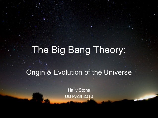 The Big Bang Theory: Origin & Evolution of the Universe Hally Stone UB PASI 2010