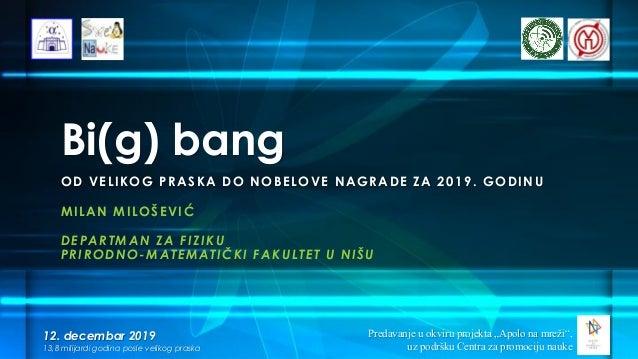 Bi(g) bang MILAN MILOŠEVIĆ DEPARTMAN ZA FIZIKU PRIRODNO-MATEMATIČKI FAKULTET U NIŠU 12. decembar 2019 13,8 milijardi godin...