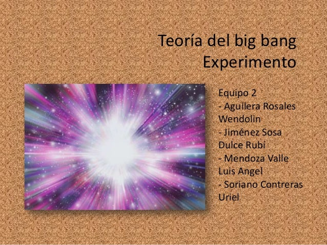 Teoría del big bang      Experimento        Equipo 2        - Aguilera Rosales        Wendolin        - Jiménez Sosa      ...