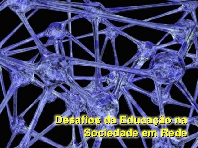 Desafios da Educação naDesafios da Educação na Sociedade em RedeSociedade em Rede