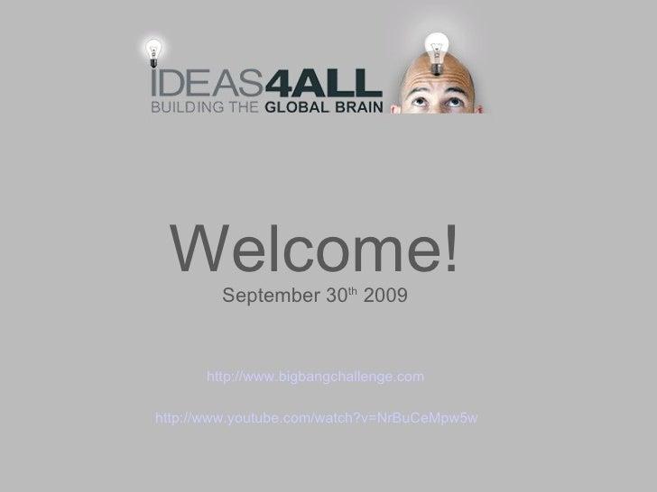 Welcome! September 30 th  2009 http://www.youtube.com/watch?v=NrBuCeMpw5w http:// www.bigbangchallenge.com