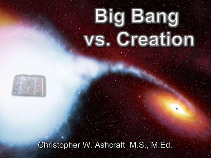 Big Bang vs. Creation<br />Christopher W. Ashcraft  M.S., M.Ed.<br />
