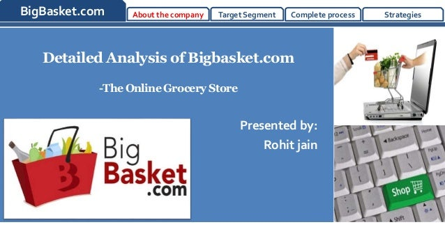 BigBasket.com About the company Target Segment Complete process Strategies  Detailed Analysis of Bigbasket.com  -The Onlin...