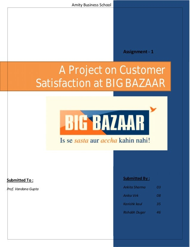 Amity Business School A Project on Customer Satisfaction at BIG BAZAAR Submitted By : Ankita Sharma 03 Anika Virk 08 Kanis...