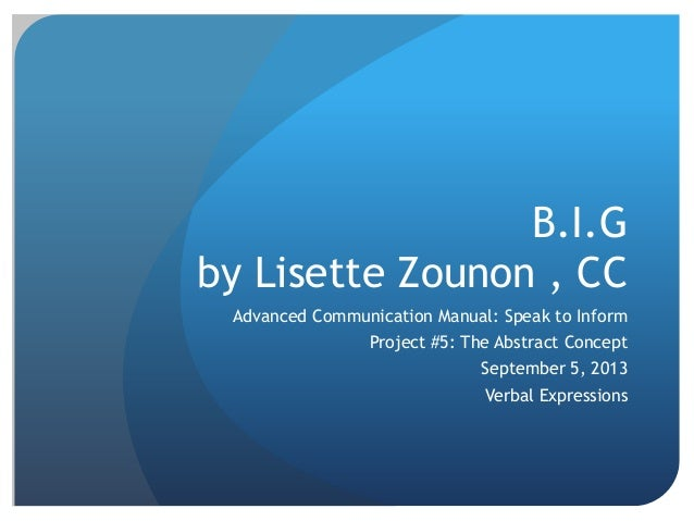 B.I.G by Lisette Zounon , CC Advanced Communication Manual: Speak to Inform Project #5: The Abstract Concept September 5, ...