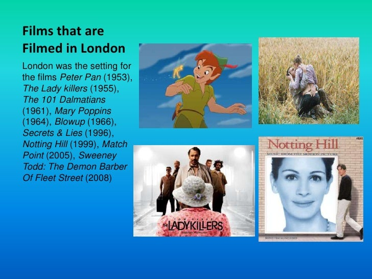 Films that are Filmed in London<br />London was the setting for the films Peter Pan (1953), The Lady killers (1955), The 1...
