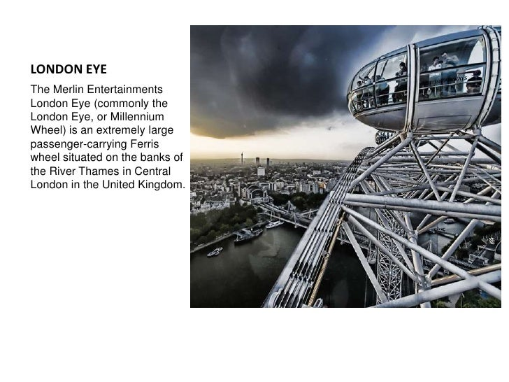 LONDON EYE<br />The Merlin Entertainments London Eye (commonly the London Eye, or Millennium Wheel) is an extremely large ...