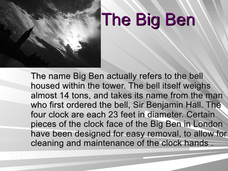 The Big Ben The name Big Ben actually refers to the bell housed within the tower. The bell itself weighs almost 14 tons, a...
