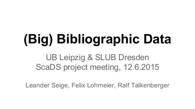 (Big) Bibliographic Data UB Leipzig & SLUB Dresden ScaDS project meeting, 12.6.2015 Leander Seige, Felix Lohmeier, Ralf Ta...