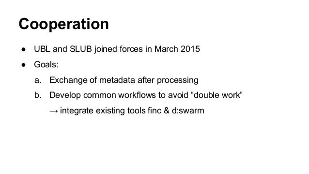 Cooperation ● UBL and SLUB joined forces in March 2015 ● Goals: a. Exchange of metadata after processing b. Develop common...