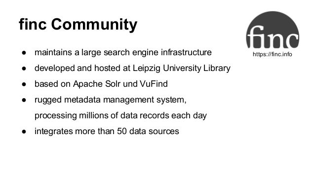 finc Community ● maintains a large search engine infrastructure ● developed and hosted at Leipzig University Library ● bas...