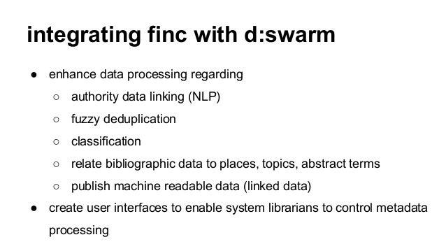 integrating finc with d:swarm ● enhance data processing regarding ○ authority data linking (NLP) ○ fuzzy deduplication ○ c...