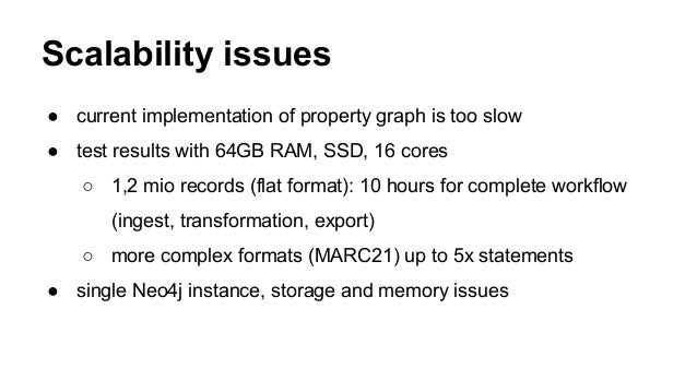 Scalability issues ● current implementation of property graph is too slow ● test results with 64GB RAM, SSD, 16 cores ○ 1,...