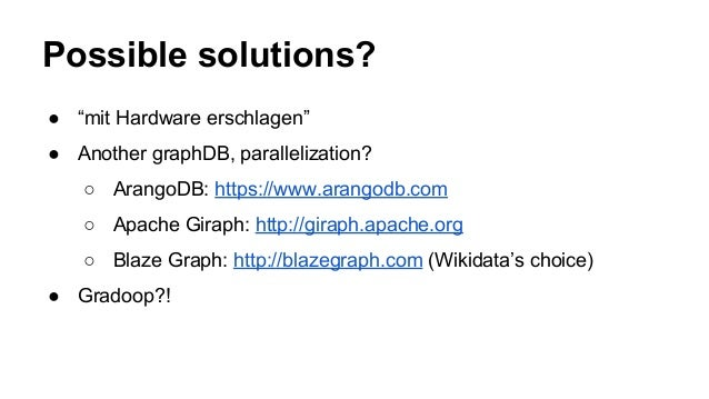"Possible solutions? ● ""mit Hardware erschlagen"" ● Another graphDB, parallelization? ○ ArangoDB: https://www.arangodb.com ○..."
