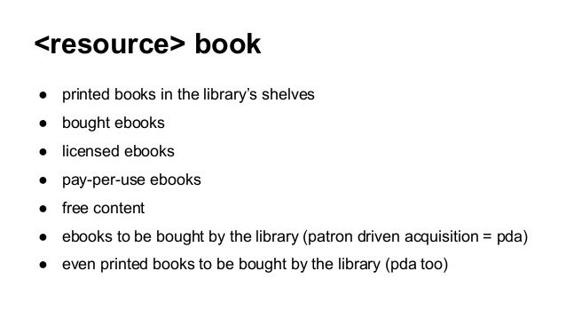 <resource> book ● printed books in the library's shelves ● bought ebooks ● licensed ebooks ● pay-per-use ebooks ● free con...