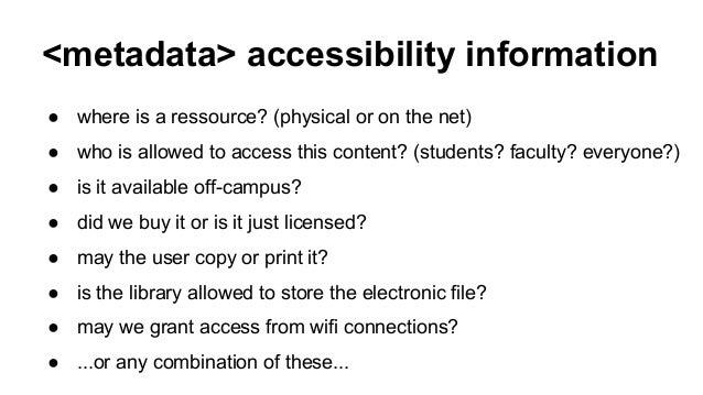 <metadata> accessibility information ● where is a ressource? (physical or on the net) ● who is allowed to access this cont...