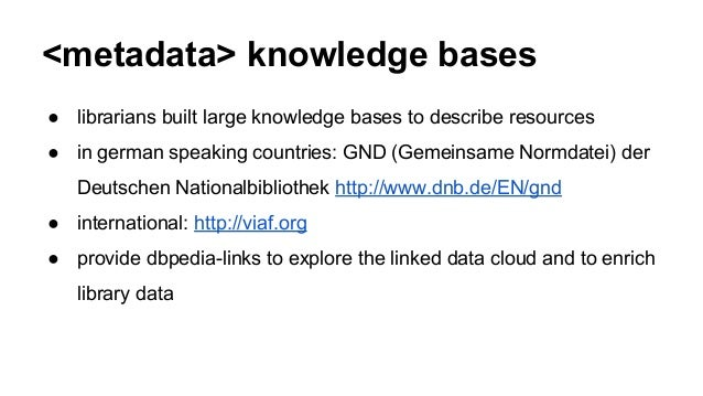 <metadata> knowledge bases ● librarians built large knowledge bases to describe resources ● in german speaking countries: ...