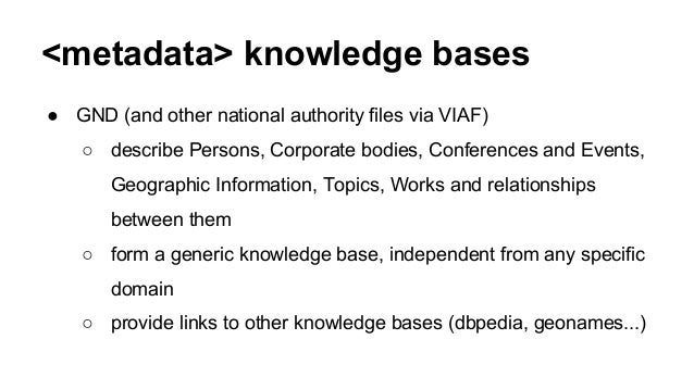 <metadata> knowledge bases ● GND (and other national authority files via VIAF) ○ describe Persons, Corporate bodies, Confe...