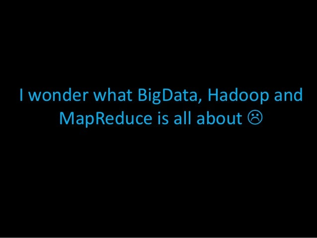 I wonder what BigData, Hadoop and MapReduce is all about 