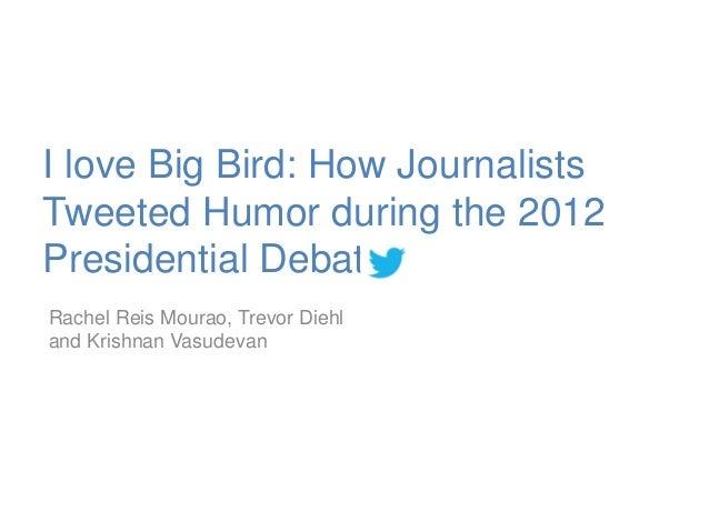 I love Big Bird: How Journalists Tweeted Humor during the 2012 Presidential Debate Rachel Reis Mourao, Trevor Diehl and Kr...