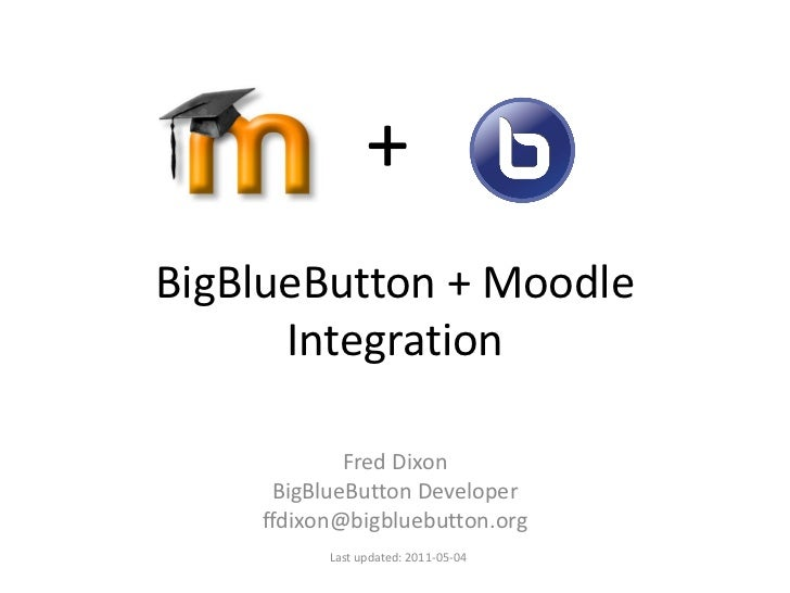 +BigBlueButton + Moodle      Integration            Fred Dixon     BigBlueButton Developer    ffdixon@bigbluebutton.org   ...