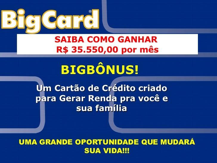 BIGBÔNUS! Um Cartão de Crédito criado para Gerar Renda pra você e sua família UMA GRANDE OPORTUNIDADE QUE MUDARÁ SUA VIDA!...