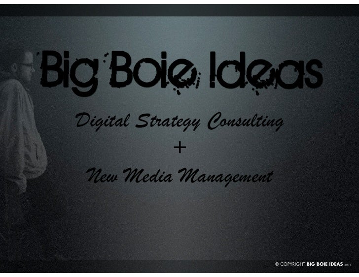 Digital Strategy Consulting            + New Media Management                         © COPYRIGHT BIG BOIE IDEAS   2011
