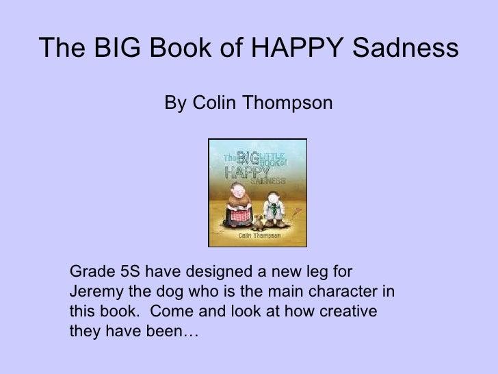The BIG Book of HAPPY Sadness <ul><li>By Colin Thompson </li></ul>Grade 5S have designed a new leg for Jeremy the dog who ...