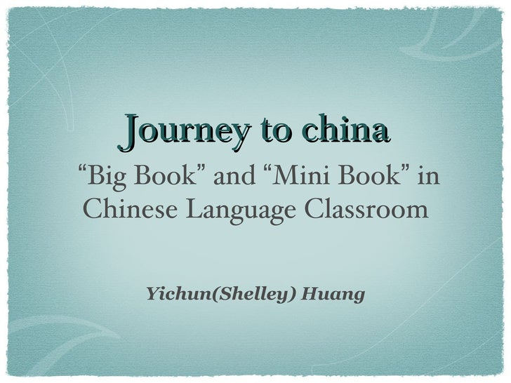 "Journey to china""Big Book"" and ""Mini Book"" inChinese Language Classroom     Yichun(Shelley) Huang"