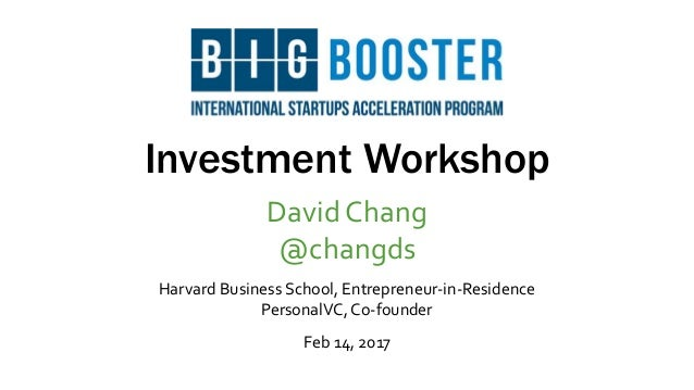 Investment Workshop David Chang @changds Harvard Business School, Entrepreneur-in-Residence PersonalVC, Co-founder Feb 14,...