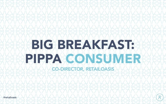 BIG BREAKFAST: PIPPA CONSUMER #retailoasis CO-DIRECTOR, RETAILOASIS