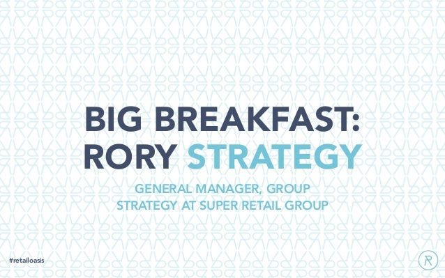 BIG BREAKFAST: RORY STRATEGY #retailoasis GENERAL MANAGER, GROUP STRATEGY AT SUPER RETAIL GROUP