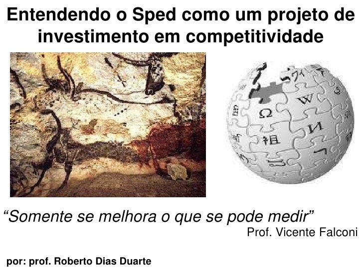 """Entendendo o Sped como um projeto de investimentoemcompetitividade<br />""""Somente se melhora o que se podemedir""""<br />Prof...."""