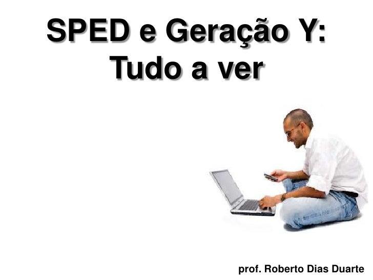 SPED e Geração Y:    Tudo a ver                prof. Roberto Dias Duarte