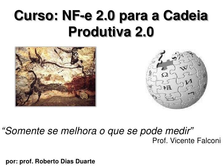 """Curso: NF-e 2.0 para a CadeiaProdutiva 2.0 <br />""""Somente se melhora o que se podemedir""""<br />Prof. Vicente Falconi<br />p..."""