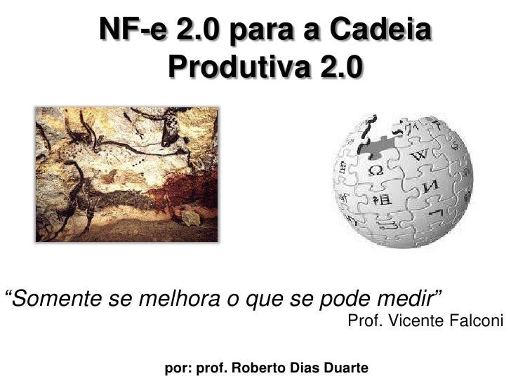 """NF-e 2.0 para a CadeiaProdutiva 2.0 <br />""""Somente se melhora o que se podemedir""""<br />Prof. Vicente Falconi<br />por: pro..."""