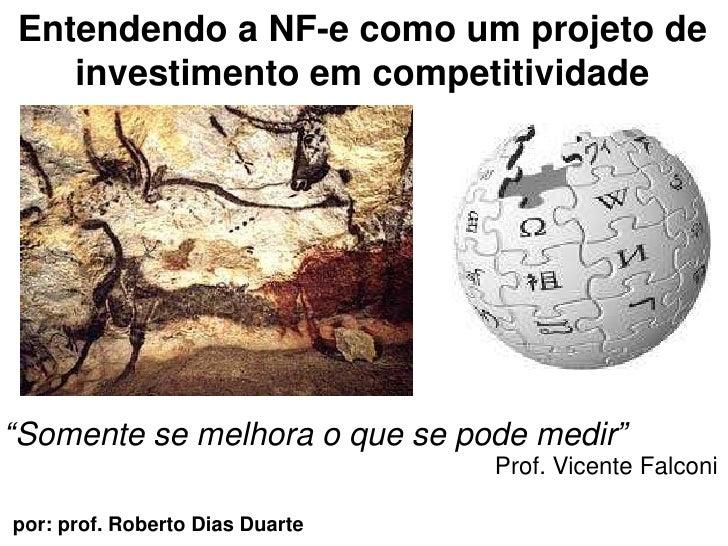 """Entendendoa NF-e comoum projeto de investimentoemcompetitividade<br />""""Somente se melhora o que se podemedir""""<br />Prof. V..."""