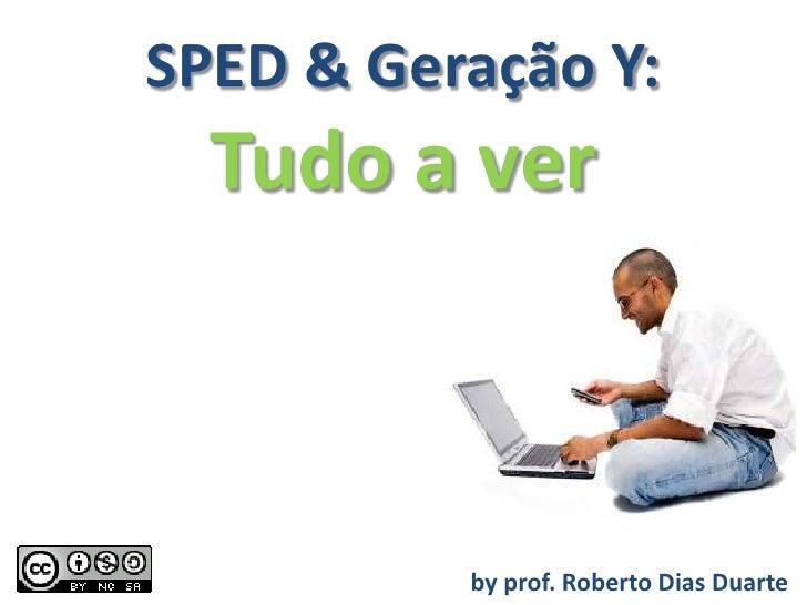 SPED & Geração Y:   Tudo a ver              by prof. Roberto Dias Duarte