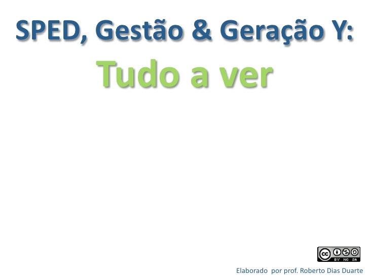 SPED,Gestão&GeraçãoY:       Tudoaver                    Elaboradoporprof.RobertoDiasDuarte                  ...