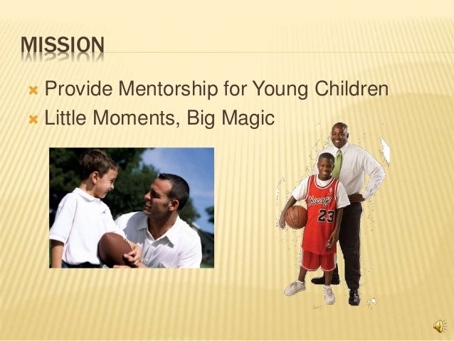 MISSION  Provide Mentorship for Young Children  Little Moments, Big Magic