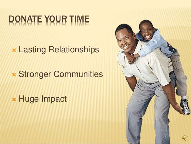 DONATE YOUR TIME  Lasting Relationships  Stronger Communities  Huge Impact