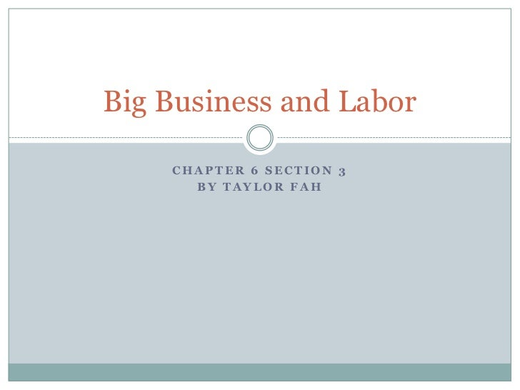 Big Business and Labor    CHAPTER 6 SECTION 3      BY TAYLOR FAH
