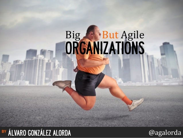 Big  But  Agile  ORGANIZATIONS  by ÁLVARO GONZÁLEZ ALORDA @agalorda